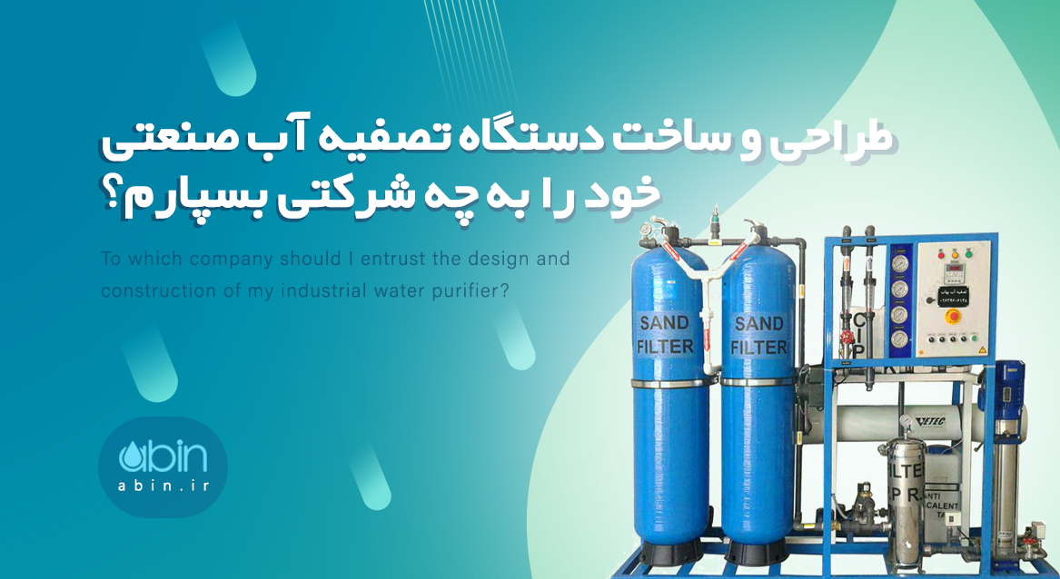 طراحی و ساخت دستگاه تصفیه آب صنعتی خود را به چه شرکتی بسپارم؟